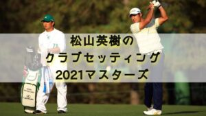 松山英樹2021クラブセッティング